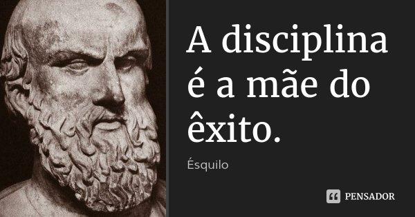 A disciplina é a mãe do êxito.... Frase de Ésquilo.