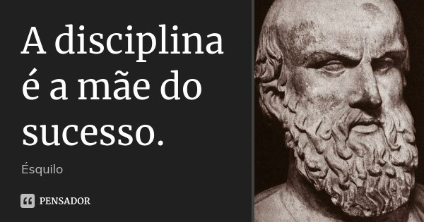 A disciplina é a mãe do sucesso.... Frase de Ésquilo.