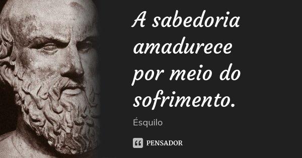 A sabedoria amadurece / por meio do sofrimento.... Frase de Ésquilo.
