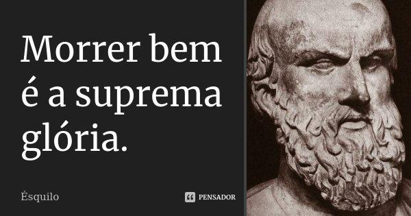 Morrer bem é a suprema glória.... Frase de Ésquilo.
