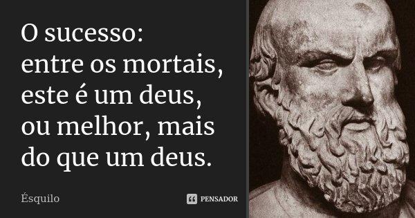 O sucesso: / entre os mortais, este é um deus, ou melhor, mais do que um deus.... Frase de Ésquilo.