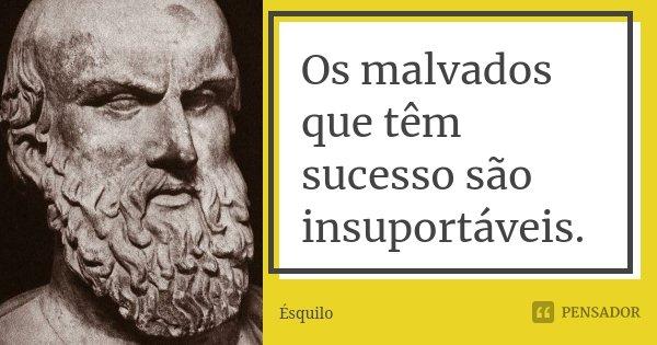 Os malvados que têm sucesso são insuportáveis.... Frase de Ésquilo.