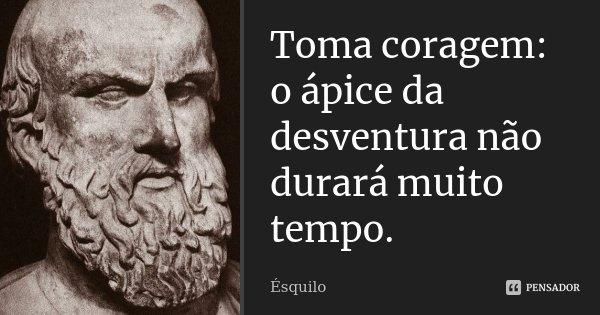 Toma coragem: o ápice da desventura não durará muito tempo.... Frase de Ésquilo.