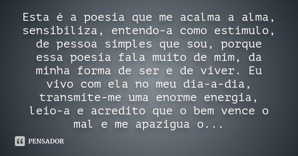 Esta é a poesia que me acalma a alma, sensibiliza, entendo-a como estímulo, de pessoa simples que sou, porque essa poesia fala muito de mim, da minha forma de s... Frase de Desconhecido.