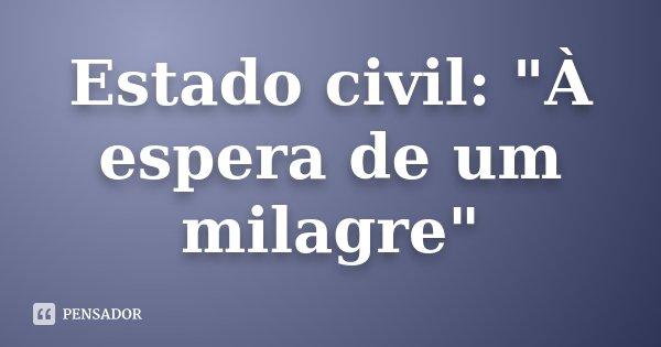 """Estado civil: """"À espera de um milagre""""... Frase de Desconhecido."""