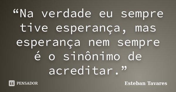 """""""Na verdade eu sempre tive esperança, mas esperança nem sempre é o sinônimo de acreditar.""""... Frase de Esteban Tavares."""