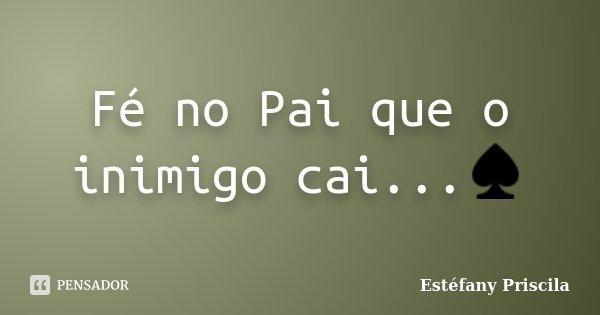 Fé no Pai que o inimigo cai...♠... Frase de Estéfany Priscila.