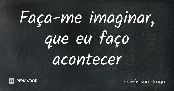 Faça-me imaginar, que eu faço acontecer... Frase de Estéferson Braga.
