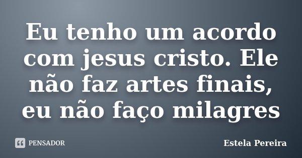 Eu tenho um acordo com jesus cristo. Ele não faz artes finais, eu não faço milagres... Frase de Estela Pereira.