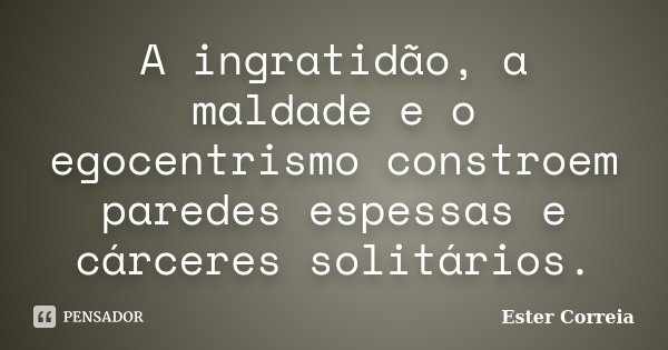 A ingratidão, a maldade e o egocentrismo constroem paredes espessas e cárceres solitários.... Frase de Ester Correia.