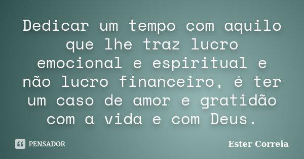 Dedicar um tempo com aquilo que lhe traz lucro emocional e espiritual e não lucro financeiro, é ter um caso de amor e gratidão com a vida e com Deus.... Frase de Ester Correia.