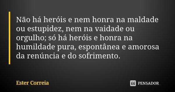 Não há heróis e nem honra na maldade ou estupidez, nem na vaidade ou orgulho; só há heróis e honra na humildade pura, espontânea e amorosa da renúncia e do sofr... Frase de Ester Correia.