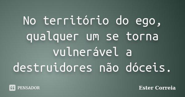 No território do ego, qualquer um se torna vulnerável a destruidores não dóceis.... Frase de Ester Correia.