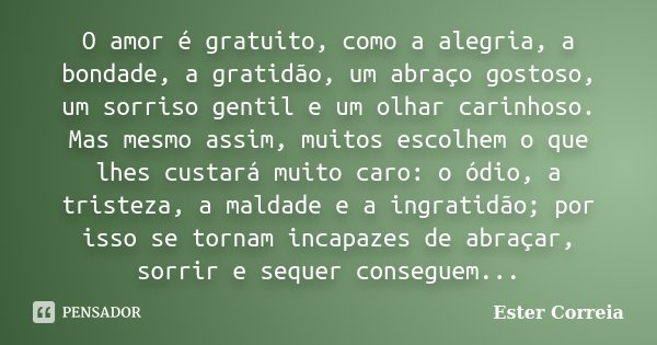 O amor é gratuito, como a alegria, a bondade, a gratidão, um abraço gostoso, um sorriso gentil e um olhar carinhoso. Mas mesmo assim, muitos escolhem o que lhes... Frase de Ester Correia.