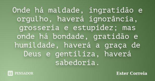Frases De Bondade E Humildade: Onde Há Maldade, Ingratidão E Orgulho,... Ester Correia