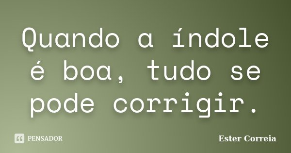 Quando a índole é boa, tudo se pode corrigir.... Frase de Ester Correia.