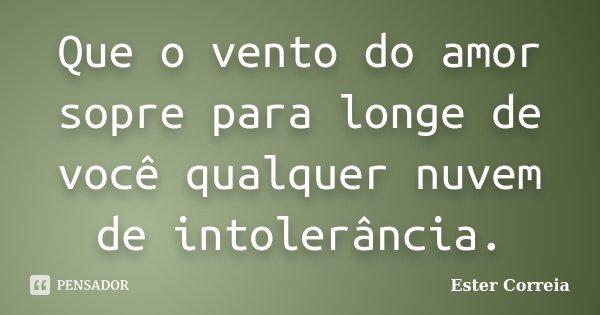 Que o vento do amor sopre para longe de você qualquer nuvem de intolerância.... Frase de Ester Correia.