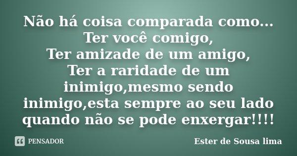 Não há coisa comparada como... Ter você comigo, Ter amizade de um amigo, Ter a raridade de um inimigo,mesmo sendo inimigo,esta sempre ao seu lado quando não se ... Frase de Ester de Sousa Lima..