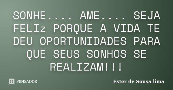 SONHE.... AME.... SEJA FELIz PORQUE A VIDA TE DEU OPORTUNIDADES PARA QUE SEUS SONHOS SE REALIZAM!!!... Frase de Ester de Sousa lima.