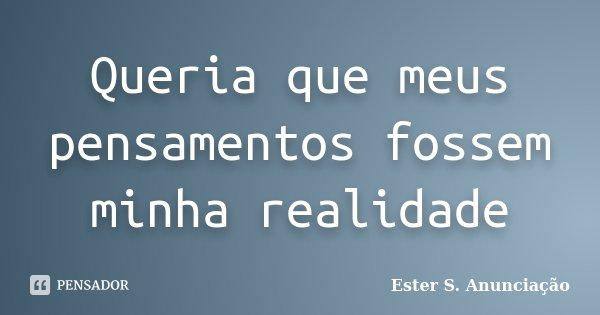 Queria que meus pensamentos fossem minha realidade... Frase de Ester S. Anunciação.