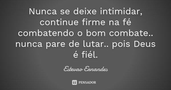 Nunca se deixe intimidar, continue firme na fé combatendo o bom combate.. nunca pare de lutar.. pois Deus é fiél.... Frase de Estevao Ernandes.
