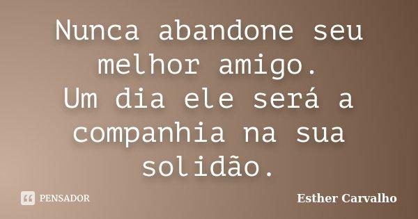 Nunca abandone seu melhor amigo. Um dia ele será a companhia na sua solidão.... Frase de Esther Carvalho.