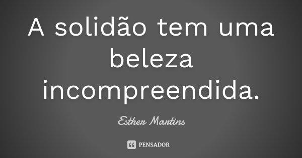 A solidão tem uma beleza incompreendida.... Frase de Esther Martins.