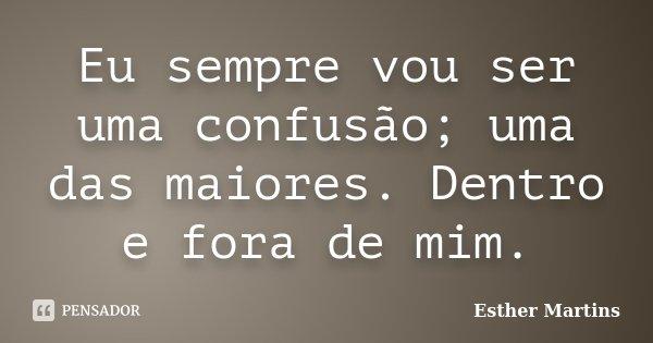 Eu sempre vou ser uma confusão; uma das maiores. Dentro e fora de mim.... Frase de Esther Martins.