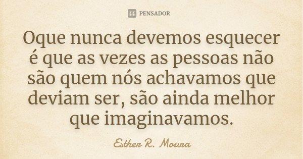 Oque nunca devemos esquecer é que as vezes as pessoas não são quem nós achavamos que deviam ser, são ainda melhor que imaginavamos.... Frase de Esther R. Moura.