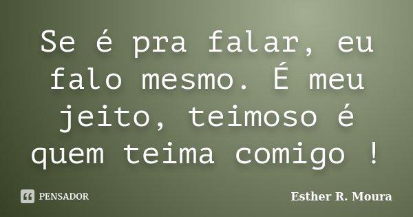 Se é pra falar, eu falo mesmo. É meu jeito, teimoso é quem teima comigo !... Frase de Esther R. Moura.