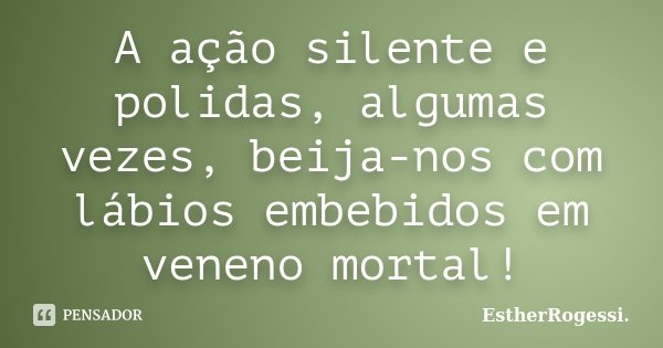 A ação silente e polidas, algumas vezes, beija-nos com lábios embebidos em veneno mortal!... Frase de EstherRogessi.