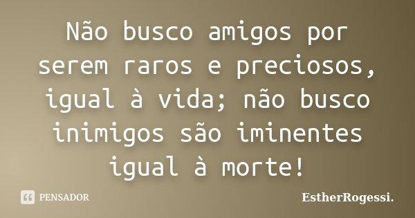 Não busco amigos por serem raros e preciosos, igual à vida; não busco inimigos são iminentes igual à morte!... Frase de EstherRogessi.