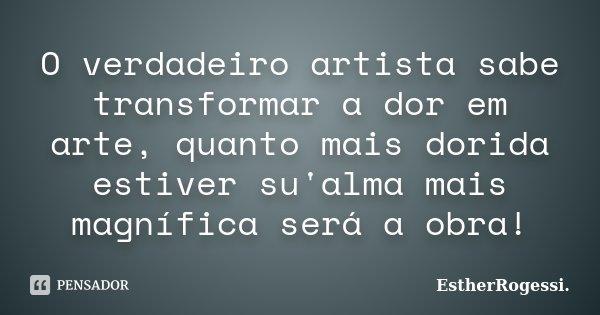 O verdadeiro artista sabe transformar a dor em arte, quanto mais dorida estiver su'alma mais magnífica será a obra!... Frase de EstherRogessi.