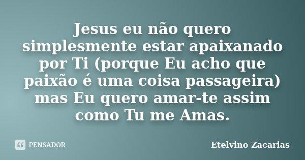 Jesus eu não quero simplesmente estar apaixanado por Ti (porque Eu acho que paixão é uma coisa passageira) mas Eu quero amar-te assim como Tu me Amas.... Frase de Etelvino Zacarias.