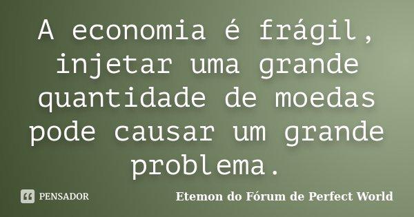 A economia é frágil, injetar uma grande quantidade de moedas pode causar um grande problema.... Frase de Etemon do Fórum de Perfect World.
