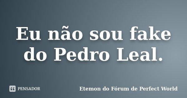 Eu não sou fake do Pedro Leal.... Frase de Etemon do Fórum de Perfect World.