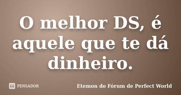 O melhor DS, é aquele que te dá dinheiro.... Frase de Etemon do Fórum de Perfect World.