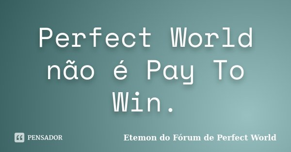 Perfect World não é Pay To Win.... Frase de Etemon do Fórum de Perfect World.