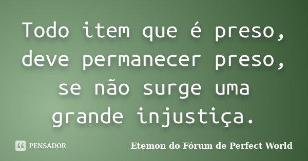 Todo item que é preso, deve permanecer preso, se não surge uma grande injustiça.... Frase de Etemon do Fórum de Perfect World.