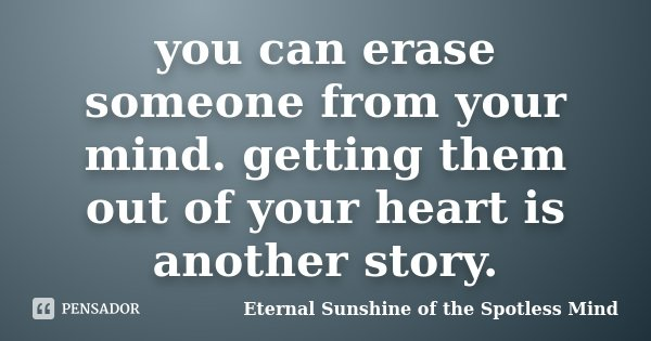 you can erase someone from your mind. getting them out of your heart is another story.... Frase de Eternal Sunshine of the Spotless Mind.