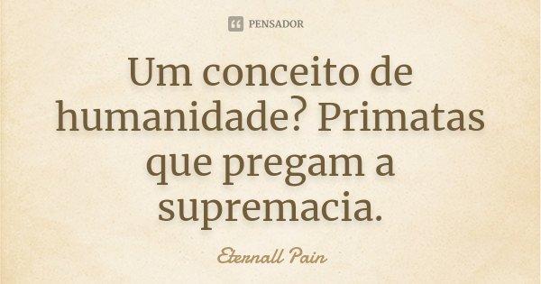 Um conceito de humanidade? Primatas que pregam a supremacia.... Frase de Eternall pain.