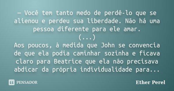 — Você tem tanto medo de perdê-lo que se alienou e perdeu sua liberdade. Não há uma pessoa diferente para ele amar. (...) Aos poucos, à medida que John se conve... Frase de Ether Perel.