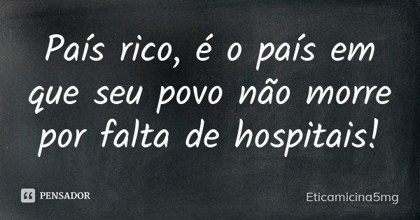 País rico, é o país em que seu povo não morre por falta de hospitais!... Frase de Eticamicina5mg.