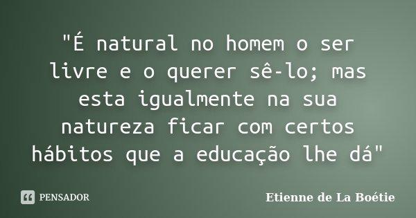"""""""É natural no homem o ser livre e o querer sê-lo; mas esta igualmente na sua natureza ficar com certos hábitos que a educação lhe dá""""... Frase de Etienne de La Boétie."""
