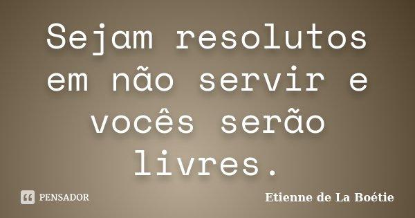 Sejam resolutos em não servir e vocês serão livres.... Frase de Étienne de La Boétie.