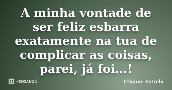 A minha vontade de ser feliz esbarra exatamente na tua de complicar as coisas, parei, já foi...!... Frase de Etienne Estrêla.