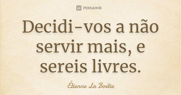 Decidi-vos a não servir mais, e sereis livres.... Frase de Étienne La Boétie.