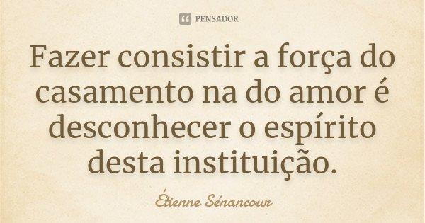 Fazer consistir a força do casamento na do amor é desconhecer o espírito desta instituição.... Frase de Étienne Sénancour.