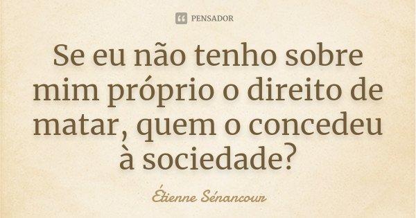 Se eu não tenho sobre mim próprio o direito de matar, quem o concedeu à sociedade?... Frase de Étienne Sénancour.