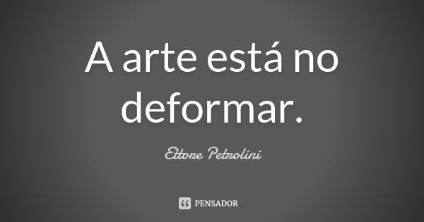 A arte está no deformar.... Frase de Ettore Petrolini.